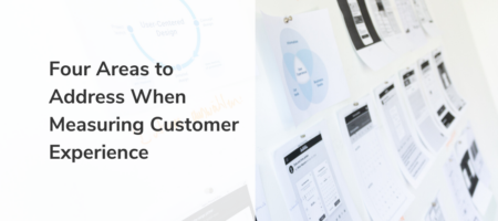 Part 1: Four Areas to Address When Measuring Customer Experience
